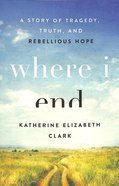 Where I End: A Story of Tragedy, Truth, and Rebellious Hope Paperback
