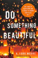 Do Something Beautiful: The Story of Everything and a Guide to Finding Your Place in It Paperback