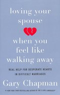 Loving Your Spouse When You Feel Like Walking Away: Positive Steps For Improving a Difficult Marriage Paperback