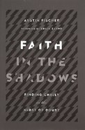 Faith in the Shadows: Finding Christ in the Midst of Doubt Paperback