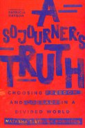 A Sojourner's Truth: Choosing Freedom and Courage in a Divided World Paperback