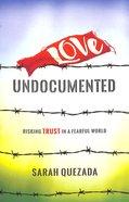 Love Undocumented: Risking Trust in a Fearful World Paperback