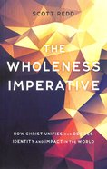 Wholeness Imperative: How Christ Unifies Our Desires, Identity and Impact in the World Paperback