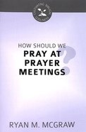 How Should We Pray At Prayer Meetings (Cultivating Biblical Godliness Series)
