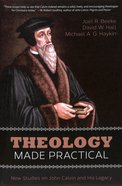 Theology Made Practical: New Studies on John Calvin and His Legacy Paperback