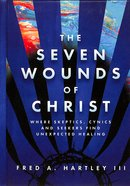 The Seven Wounds of Christ: Where Skeptics, Cynics and Seekers Find Unexpected Healing Hardback