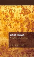 Good News: Thoughts on God and Man (J B Phillips Classics Series) Paperback
