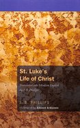 St Luke's Life of Christ: Translated Into English By J B Phillips (J B Phillips Classics Series) Paperback