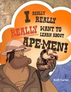 Want to Learn About Ape-Men (#02 in I Really, Really, Really Series)
