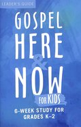 Gospel Here and Now For Kids:6-Week Curriculum For Grades K-2