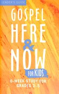 Gospel Here and Now For Kids: 6-Week Curriculum For Grades 3-5
