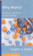 Why Worry?: Getting to the Heart of Your Anxiety (Resources For Changing Lives Series) Booklet