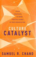 Culture Catalyst: Seven Strategies to Bring Positive Change to Your Organization Hardback