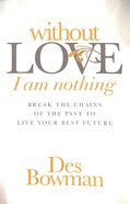 Without Love I Am Nothing: Break the Chains of the Past to Live Your Best Future