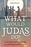 What Would Judas Do?: Understanding Faith Through the Most Famous of the Faithless Paperback