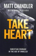 Take Heart: Christian Courage in the Age of Unbelief Pb (Smaller)