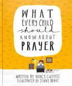 What Every Child Should Know About Prayer (A Child Should Know Series)