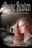 Abuse Beaten: From Victim to Victor Paperback