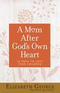A Mom After God's Own Heart:10 Ways to Love Your Children