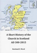 A Short History of the Church in Scotland Ad 300-2015 Paperback