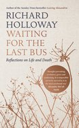 Waiting For the Last Bus: Reflections on Life and Death Hardback