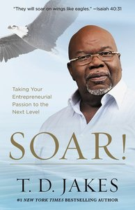 Soar!: Taking Your Entrepreneurial Passion to the Next Level - Build Your Vision From the Ground Up