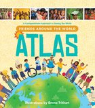 Friends Around the World Atlas: A Compassionate Approach to Seeing the World (Includes Stickers, Fold Out Map, Passport) Hardback