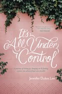 It's All Under Control: A Journey of Letting Go, Hanging On, and Finding a Peace You Almost Forgot Was Possible Paperback
