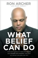 What Belief Can Do: How God Turned My Pain Into Power and Tragedy Into Triumph--And How He Can Do the Same For You Paperback