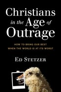 Christians in the Age of Outrage: How to Bring Our Best When the World is At Its Worst Paperback