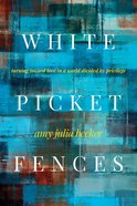 White Picket Fences: Turning Toward Love in a World Divided By Privilege Paperback