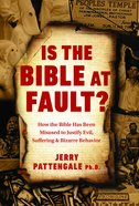Is the Bible At Fault? How the Bible Has Been Misused to Justify Evil, Suffering and Bizarre Behaviour Hardback