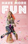 Have More Fun: How to Be Remarkable, Stop Feeling Stuck, and Start Enjoying Life Paperback