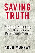 Saving Truth: Finding Clarity in An Age of Confusion and Alternative Facts Hardback