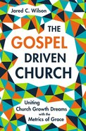 The Gospel Driven Church: Uniting Church Growth Dreams With the Metrics of Grace