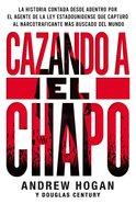 Cazando a El Chapo: La Historia Desde Adentro Del Agente De La Ley Estadounidense Que Capturo Al Narcotraficante Mas Buscado Del Mundo Paperback
