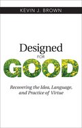 Designed For Good: Recovering the Idea, Language, and Practice of Virtue eBook