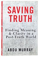 Saving Truth: Finding Meaning and Clarity in a Post-Truth World Paperback