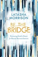 Be the Bridge: Pursuing God's Heart For Racial Reconciliation Paperback
