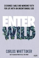 Enter Wild: Exchange a Mild and Mundane Faith For Life With An Uncontainable God Paperback