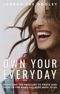 Own Your Everyday: Overcome the Pressure to Prove and Show Up For What You Were Made to Do Hardback