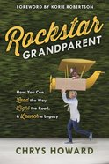 Rockstar Grandparent: How You Can Lead the Way, Light the Road, and Launch a Legacy Paperback