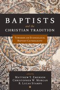 Baptists and the Christian Tradition: Towards An Evangelical Baptist Catholicity Paperback