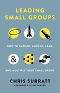 Leading Small Groups: How to Gather, Launch, Lead, and Multiply Your Small Group Paperback