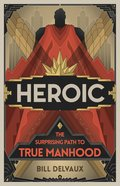 Heroic: The Surprising Path to True Manhood Paperback