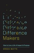 Difference Makers: How to Live a Life of Impact and Purpose Paperback