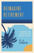Reimagine Retirement: Planning and Living For the Glory of God Paperback