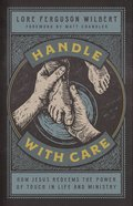 Handle With Care: How Jesus Redeems the Power of Touch in Life and Ministry Hardback