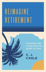 Reimagine Retirement: Planning and Living For the Glory of God