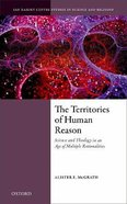 The Territories of Human Reason: Science and Theology in An Age of Multiple Rationalities